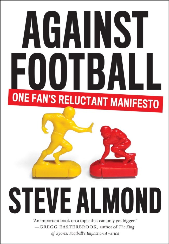 """Against Football: One Fan's Reluctant Manifesto"" by Steve Almond (Melville House)"