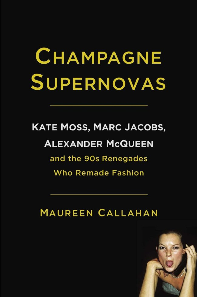 """""""Champagne Supernovas: Kate Moss, Marc Jacobs, Alexander McQueen and the '90s Renegades Who Remade Fashion"""" by Maureen Callahan (Touchstone)"""
