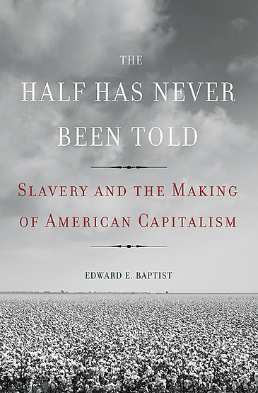 """""""The Half Has Never Been Told: Slavery and the Making of American Capitalism"""" by Edward E. Baptist Basic Books"""