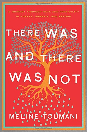 """There Was and There Was Not: A Journey Through Hate and Possibility in Turkey, Armenia, and Beyond"" by Meline Toumani. (Metropolitan)"