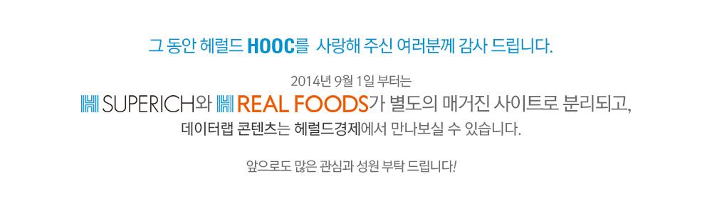 그 동안 헤럴드 HOOC를  사랑해 주신 여러분께 감사 드립니다. 2014년 9월 1일 부터는 Superich와 Real Foods가 별도의 매거진 사이트로 분리되고, 데이터랩 콘텐츠는 헤럴드경제에서 만나보실 수 있습니다. 앞으로도 많은 관심과 성원 부탁 드립니다!