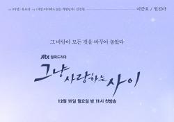 [신작보고서] '그냥 사랑하는 사이' 아프고 빛나는 JTBC 新 명작 탄생
