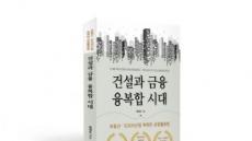 """지금은 """"건설과 금융 융복합시대~"""" 부동산금융 종사자의 필독서 발간"""