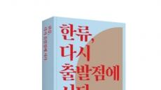한류 사회적 의미 담은 '한류, 다시 출발점에 서다' 국제문화교류진흥원  발간