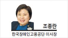 [기고-조종란 한국장애인고용공단 이사장] 전 세계인의 공감과 약속, 장애인고용