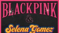 블랙핑크, 이번엔 셀레나 고메즈와 만났다…월드클래스 협업